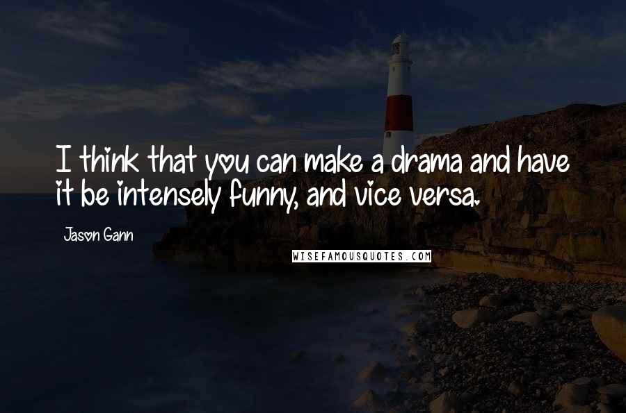 Jason Gann quotes: I think that you can make a drama and have it be intensely funny, and vice versa.