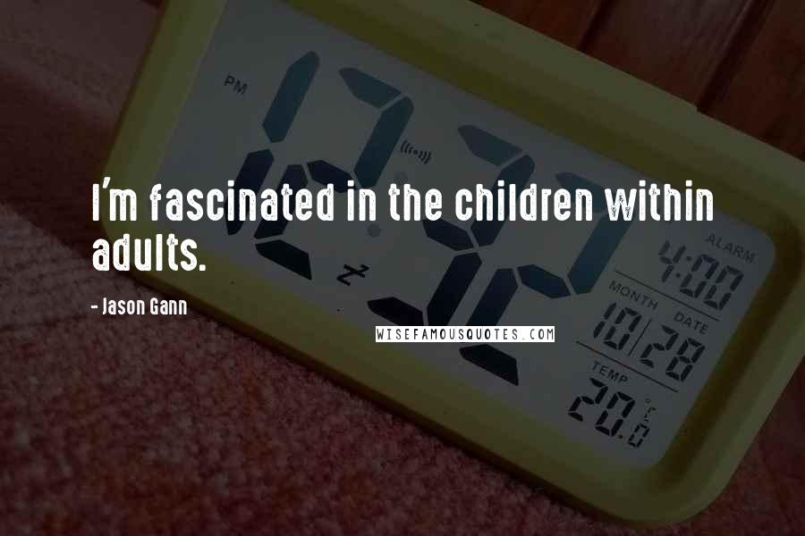 Jason Gann quotes: I'm fascinated in the children within adults.