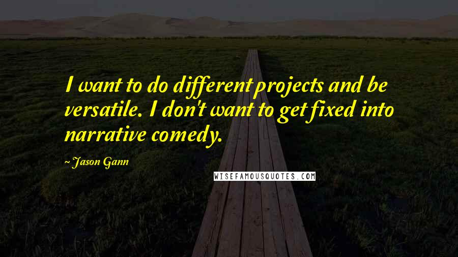 Jason Gann quotes: I want to do different projects and be versatile. I don't want to get fixed into narrative comedy.