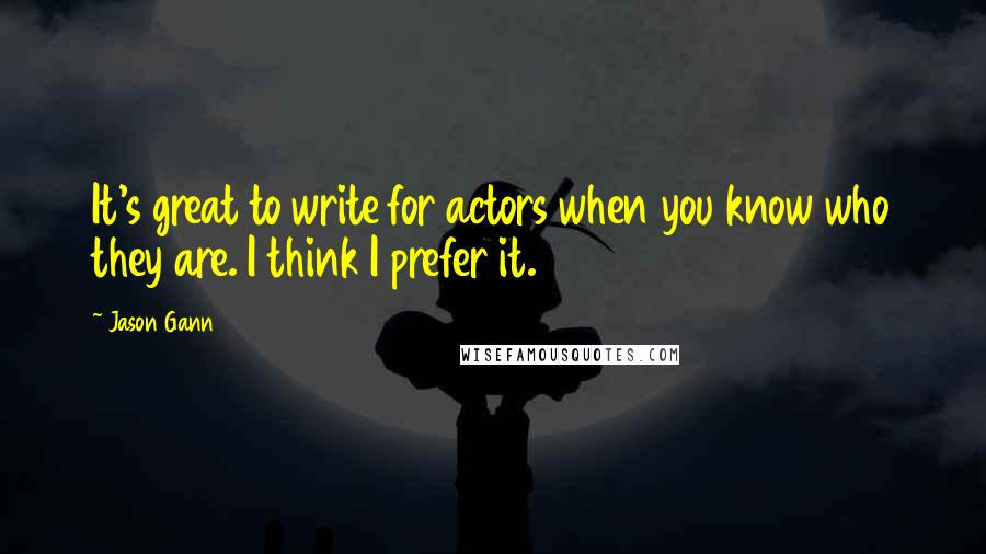 Jason Gann quotes: It's great to write for actors when you know who they are. I think I prefer it.