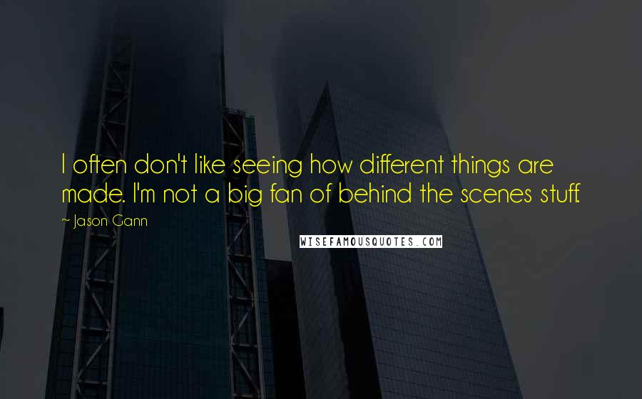 Jason Gann quotes: I often don't like seeing how different things are made. I'm not a big fan of behind the scenes stuff.