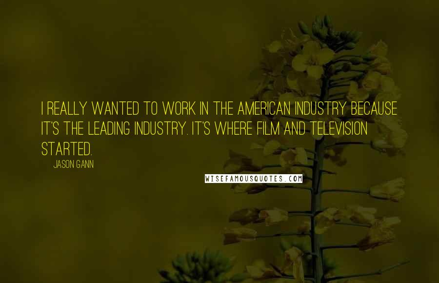 Jason Gann quotes: I really wanted to work in the American industry because it's the leading industry. It's where film and television started.