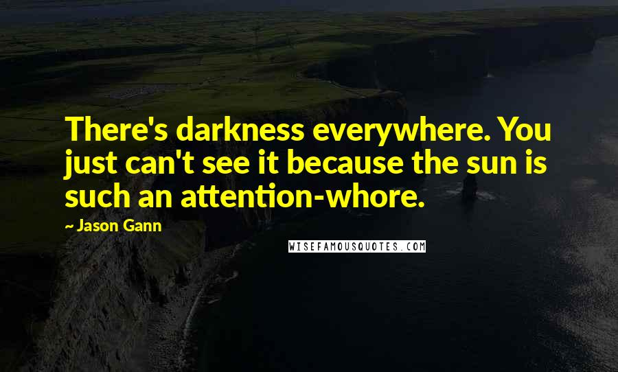 Jason Gann quotes: There's darkness everywhere. You just can't see it because the sun is such an attention-whore.