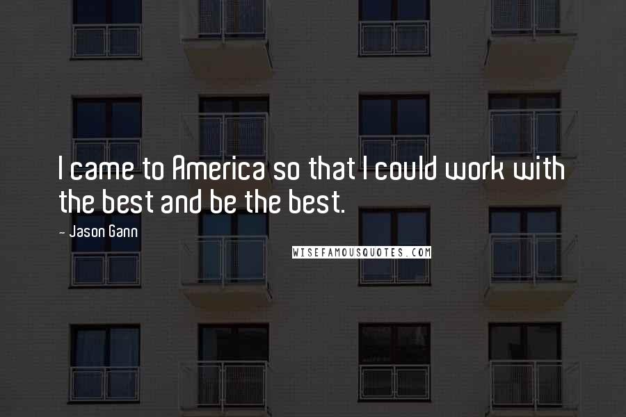 Jason Gann quotes: I came to America so that I could work with the best and be the best.
