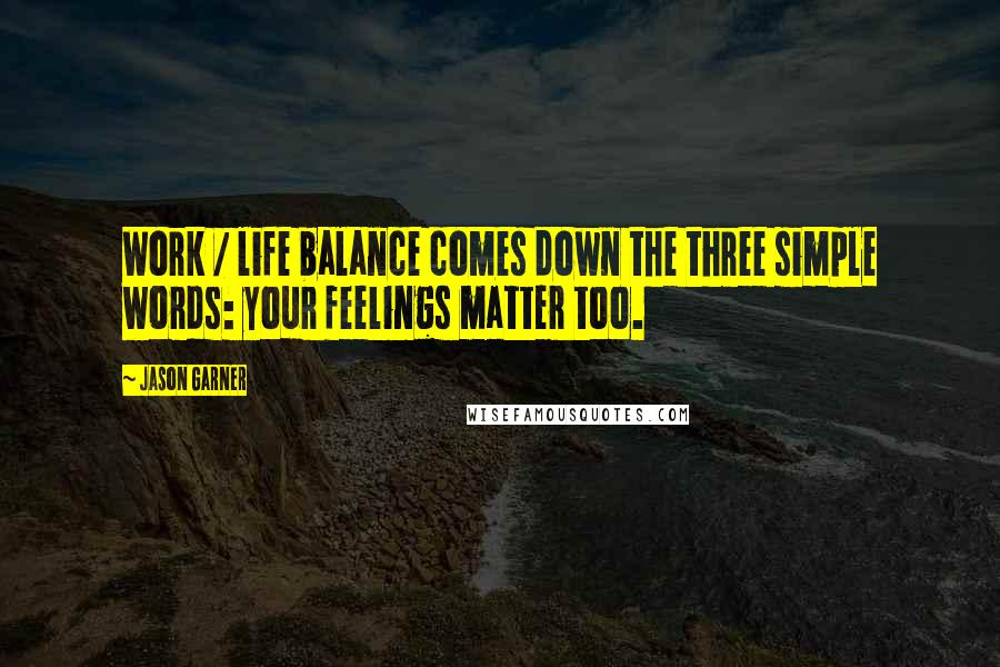 Jason Garner quotes: Work / life balance comes down the three simple words: your feelings matter too.
