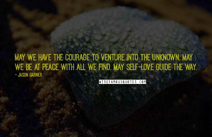 Jason Garner quotes: May we have the courage to venture into the unknown. May we be at peace with all we find. May self-love guide the way.