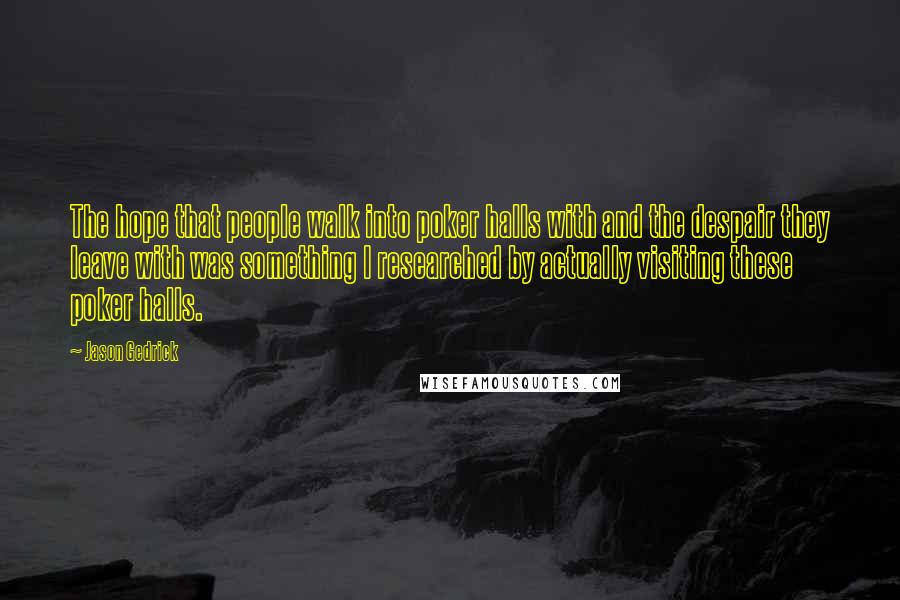 Jason Gedrick quotes: The hope that people walk into poker halls with and the despair they leave with was something I researched by actually visiting these poker halls.