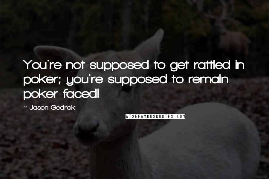 Jason Gedrick quotes: You're not supposed to get rattled in poker; you're supposed to remain poker-faced!