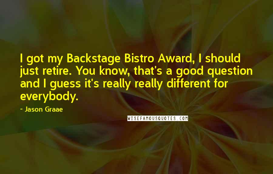 Jason Graae quotes: I got my Backstage Bistro Award, I should just retire. You know, that's a good question and I guess it's really really different for everybody.