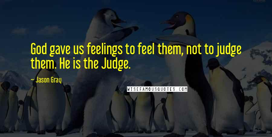 Jason Gray quotes: God gave us feelings to feel them, not to judge them. He is the Judge.