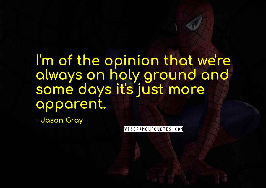 Jason Gray quotes: I'm of the opinion that we're always on holy ground and some days it's just more apparent.