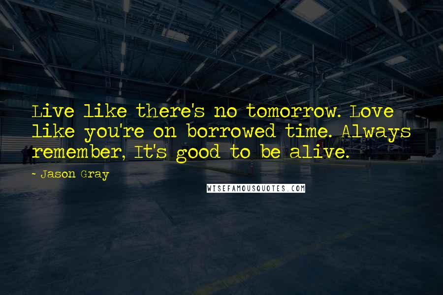 Jason Gray quotes: Live like there's no tomorrow. Love like you're on borrowed time. Always remember, It's good to be alive.