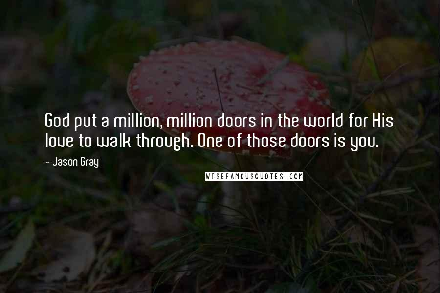 Jason Gray quotes: God put a million, million doors in the world for His love to walk through. One of those doors is you.