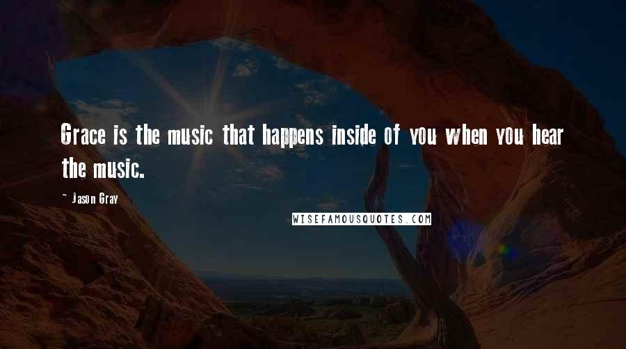 Jason Gray quotes: Grace is the music that happens inside of you when you hear the music.