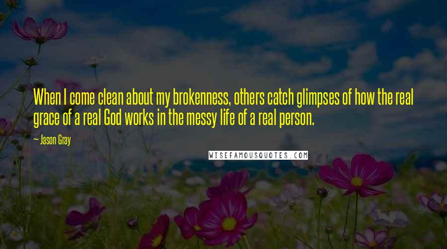 Jason Gray quotes: When I come clean about my brokenness, others catch glimpses of how the real grace of a real God works in the messy life of a real person.