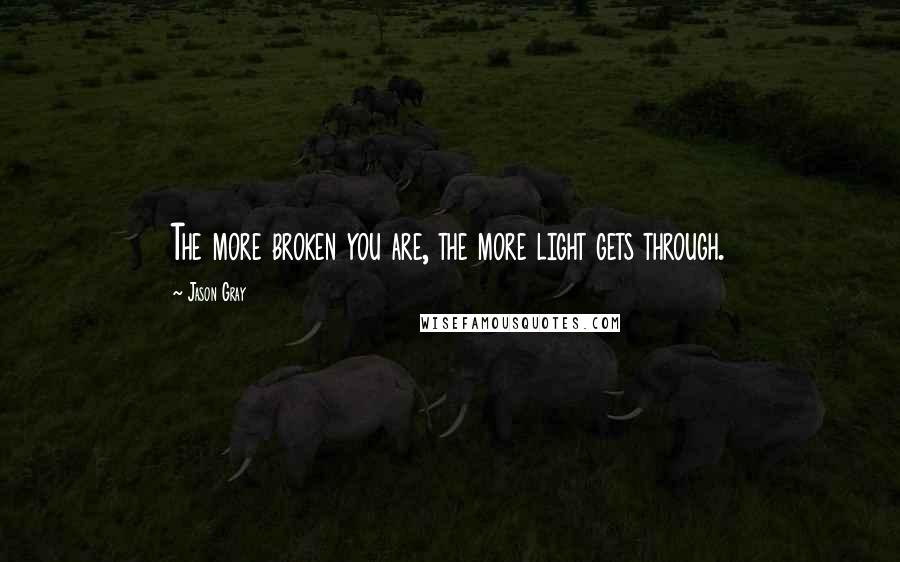 Jason Gray quotes: The more broken you are, the more light gets through.