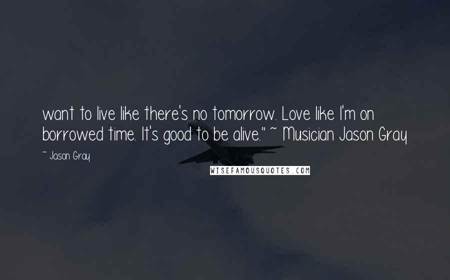 "Jason Gray quotes: want to live like there's no tomorrow. Love like I'm on borrowed time. It's good to be alive."" ~ Musician Jason Gray"