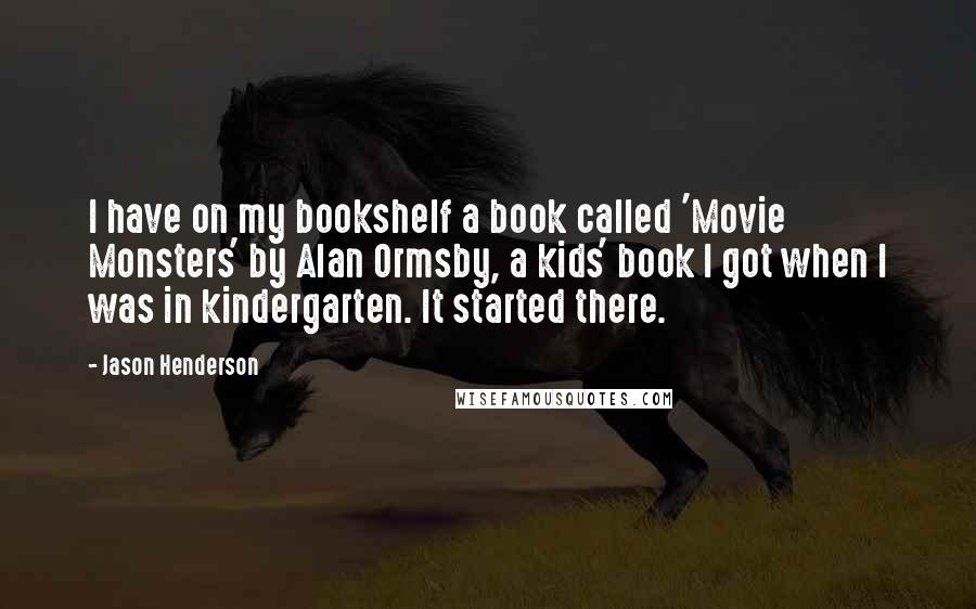 Jason Henderson quotes: I have on my bookshelf a book called 'Movie Monsters' by Alan Ormsby, a kids' book I got when I was in kindergarten. It started there.
