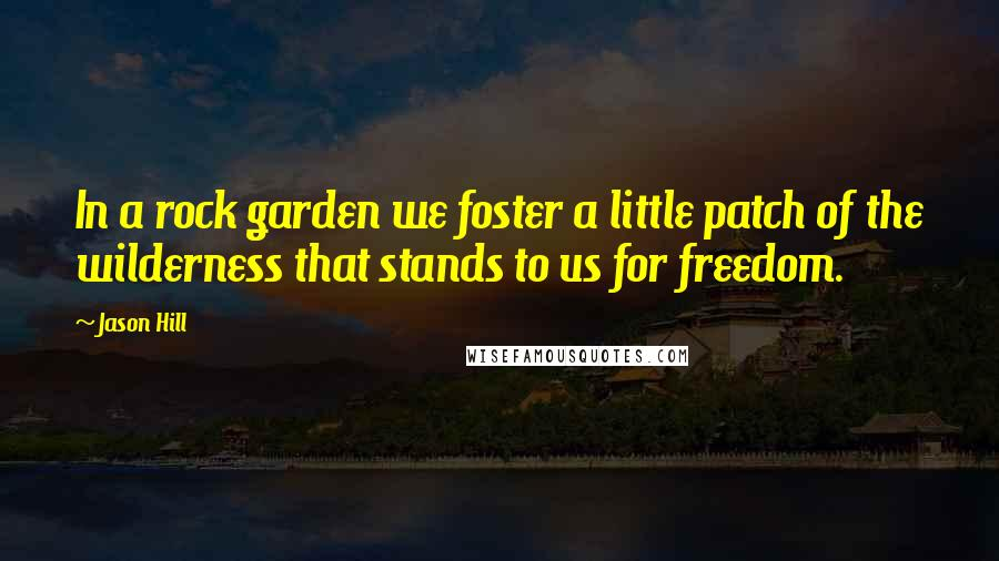 Jason Hill quotes: In a rock garden we foster a little patch of the wilderness that stands to us for freedom.