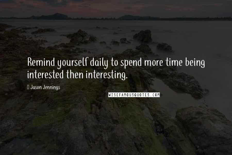 Jason Jennings quotes: Remind yourself daily to spend more time being interested then interesting.