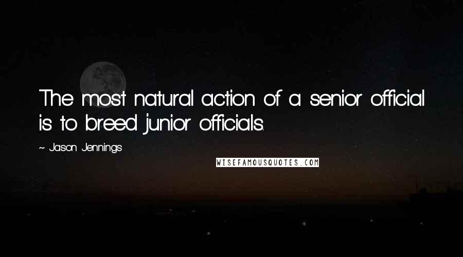 Jason Jennings quotes: The most natural action of a senior official is to breed junior officials.