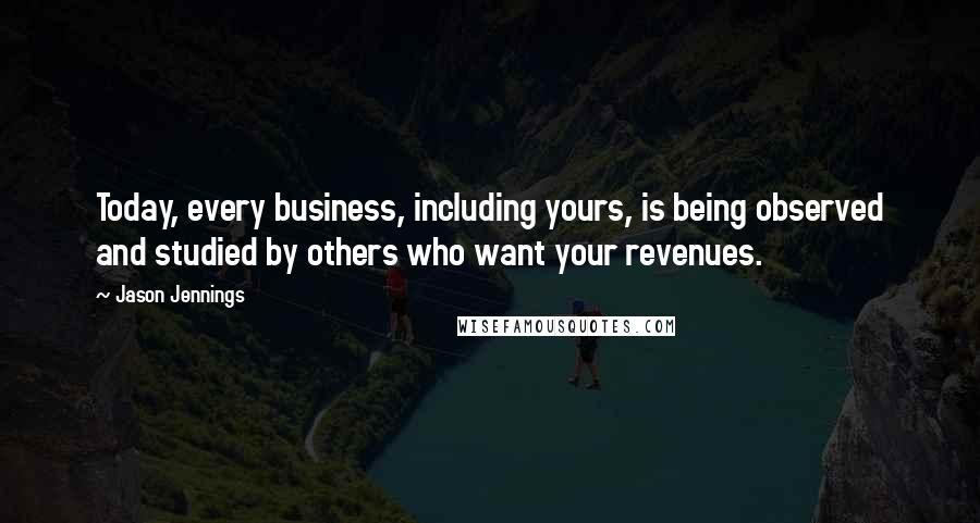Jason Jennings quotes: Today, every business, including yours, is being observed and studied by others who want your revenues.
