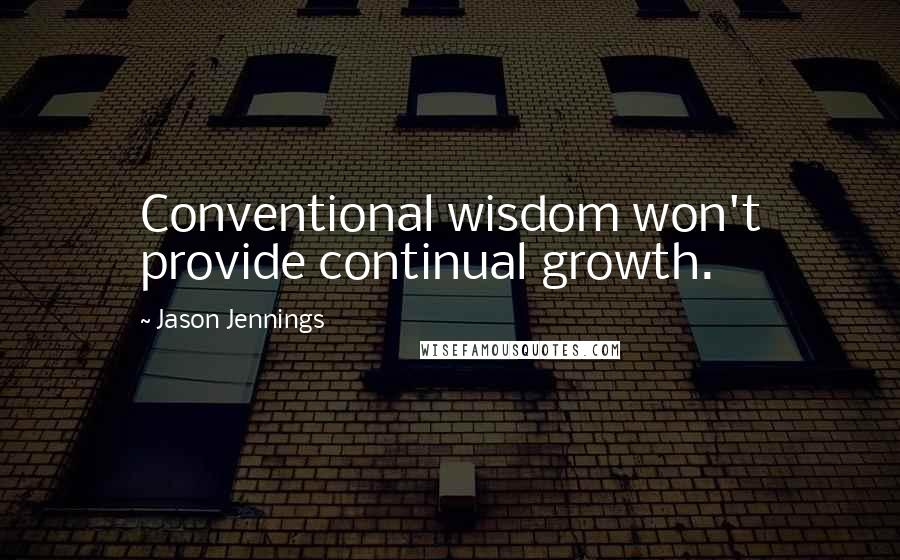 Jason Jennings quotes: Conventional wisdom won't provide continual growth.