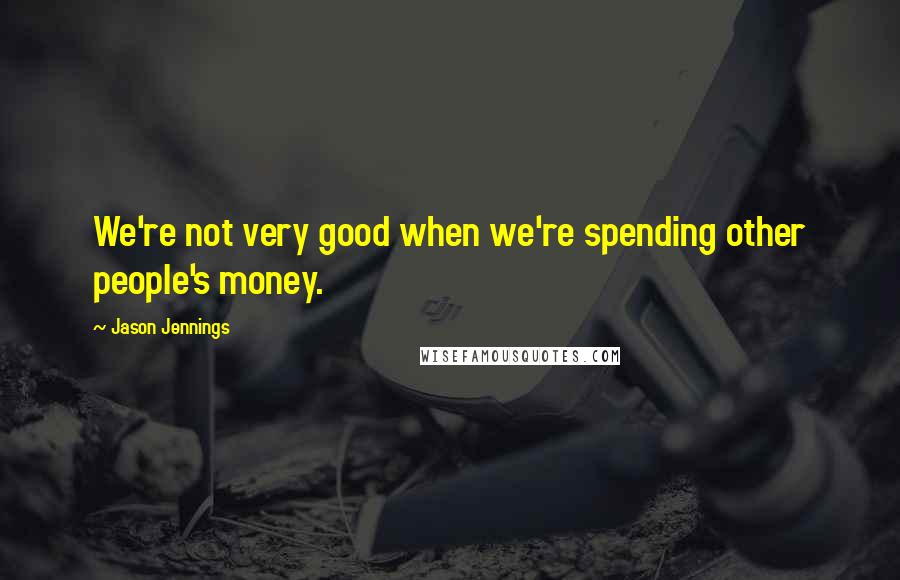 Jason Jennings quotes: We're not very good when we're spending other people's money.