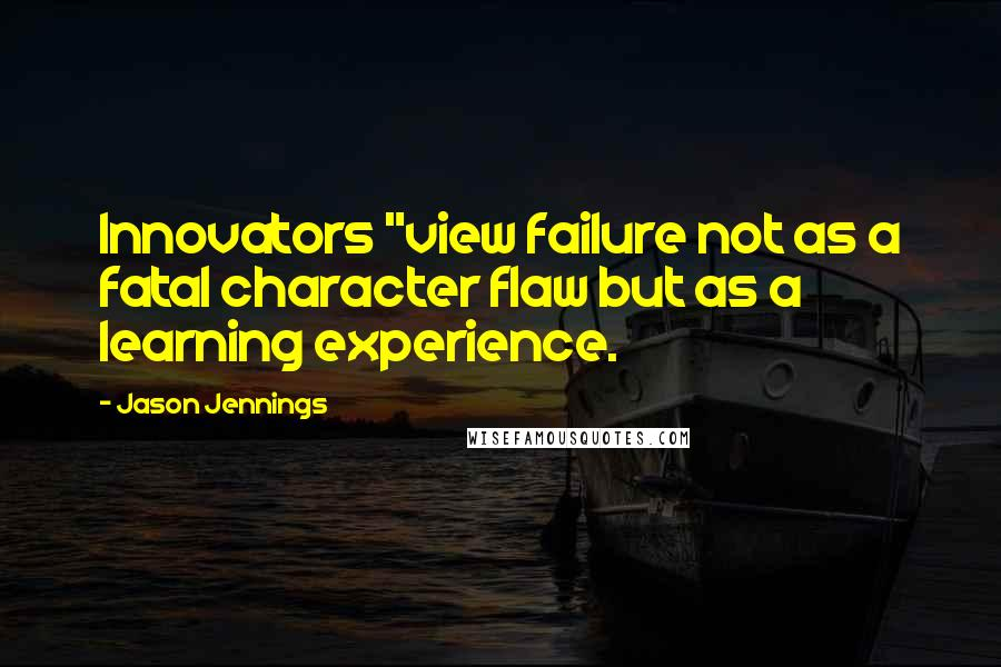 "Jason Jennings quotes: Innovators ""view failure not as a fatal character flaw but as a learning experience."