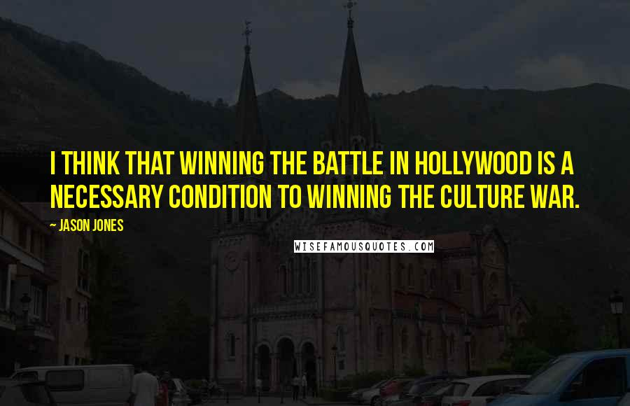 Jason Jones quotes: I think that winning the battle in Hollywood is a necessary condition to winning the culture war.