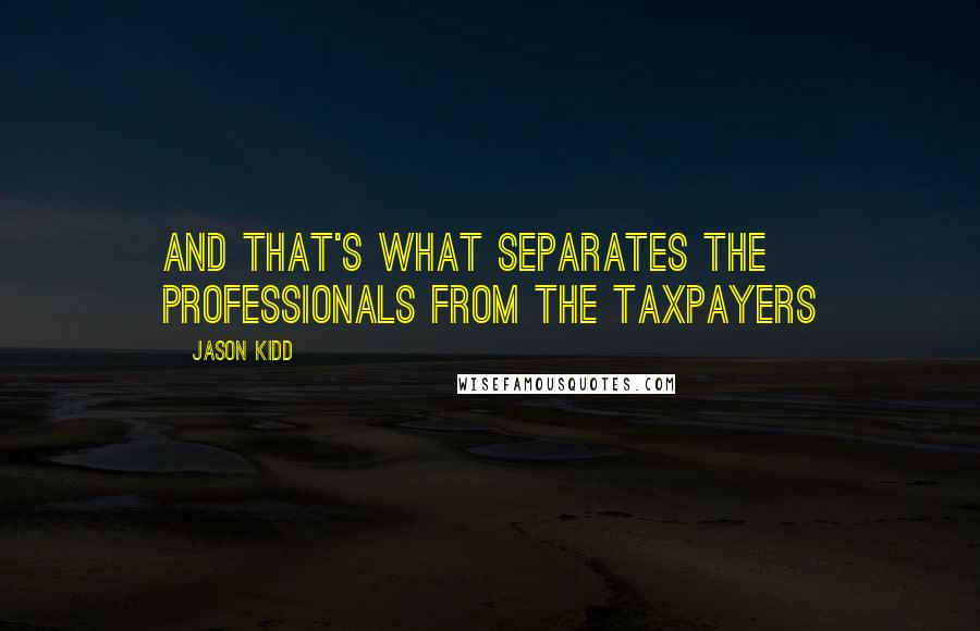 Jason Kidd quotes: And that's what separates the professionals from the taxpayers