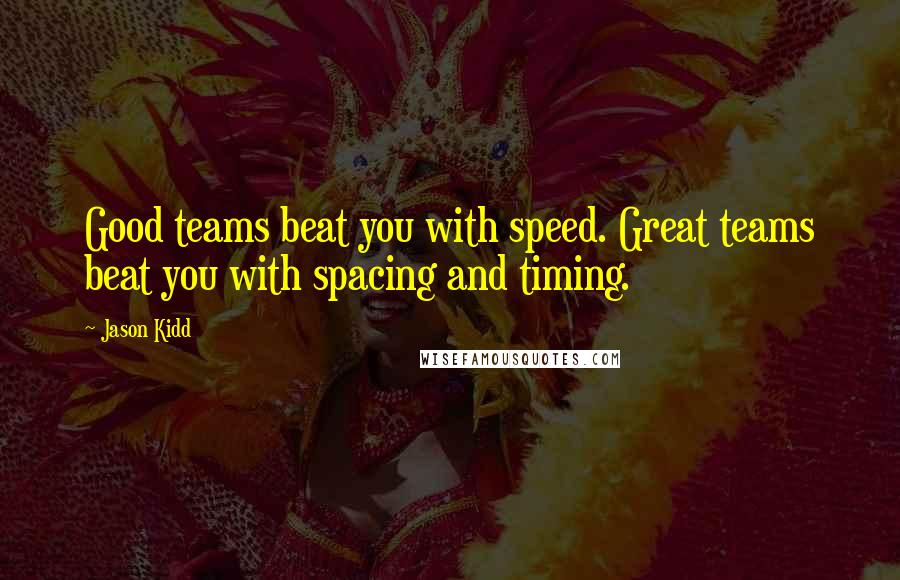 Jason Kidd quotes: Good teams beat you with speed. Great teams beat you with spacing and timing.