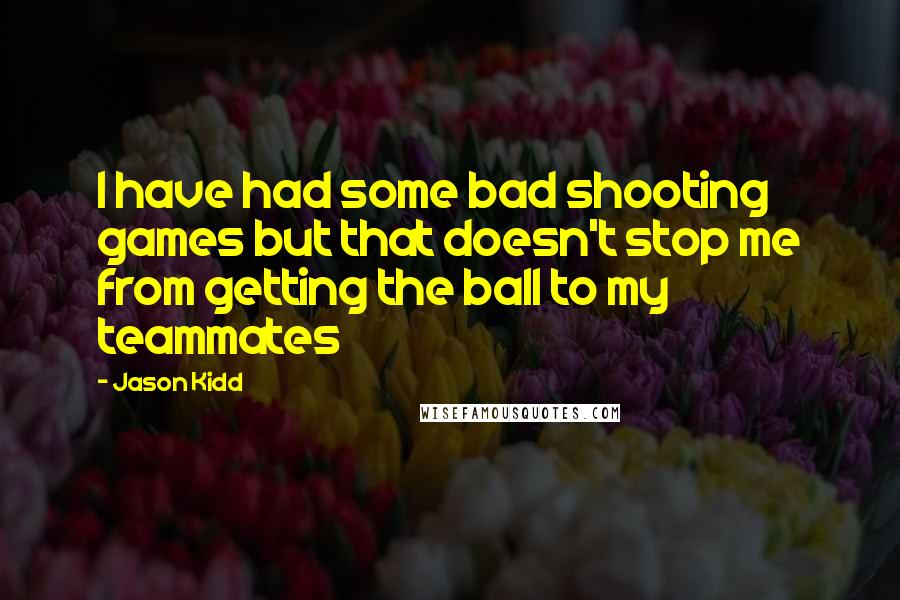 Jason Kidd quotes: I have had some bad shooting games but that doesn't stop me from getting the ball to my teammates