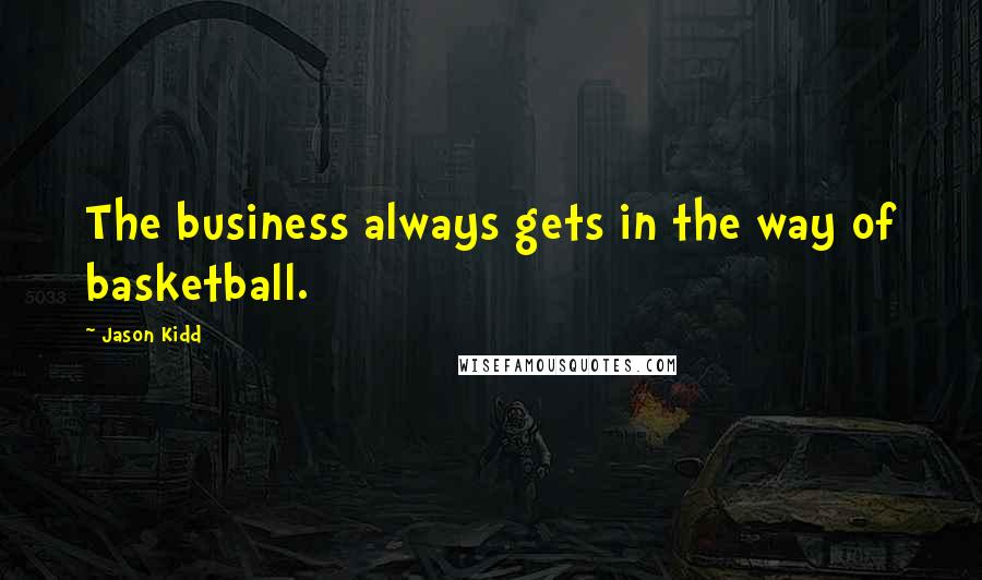 Jason Kidd quotes: The business always gets in the way of basketball.