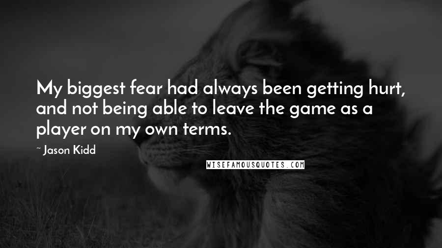 Jason Kidd quotes: My biggest fear had always been getting hurt, and not being able to leave the game as a player on my own terms.