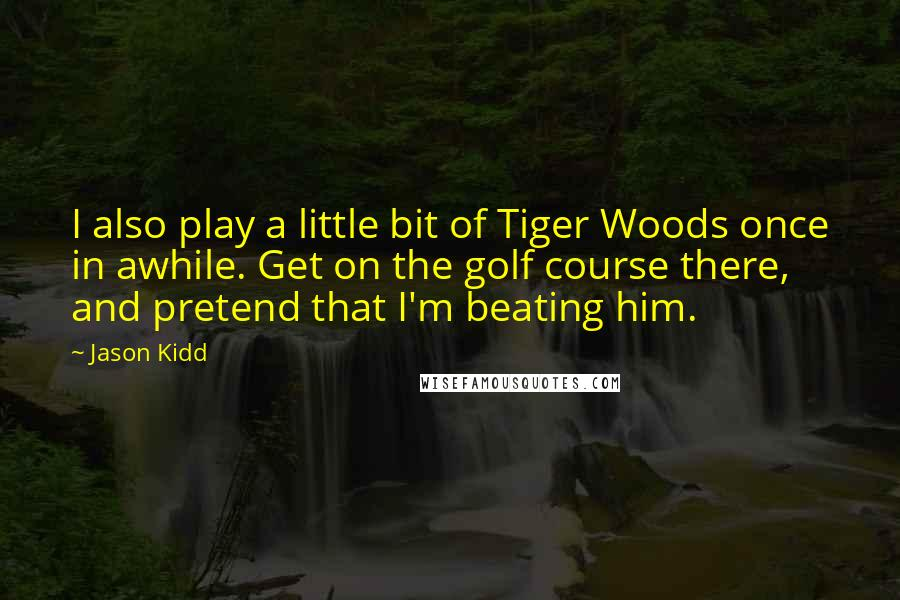 Jason Kidd quotes: I also play a little bit of Tiger Woods once in awhile. Get on the golf course there, and pretend that I'm beating him.