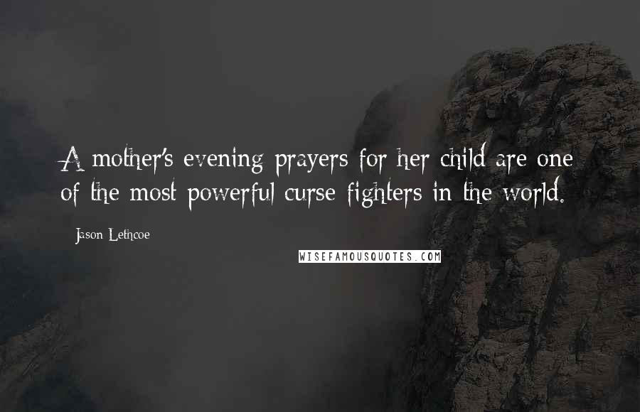 Jason Lethcoe quotes: A mother's evening prayers for her child are one of the most powerful curse-fighters in the world.