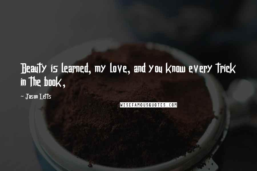 Jason Letts quotes: Beauty is learned, my love, and you know every trick in the book,