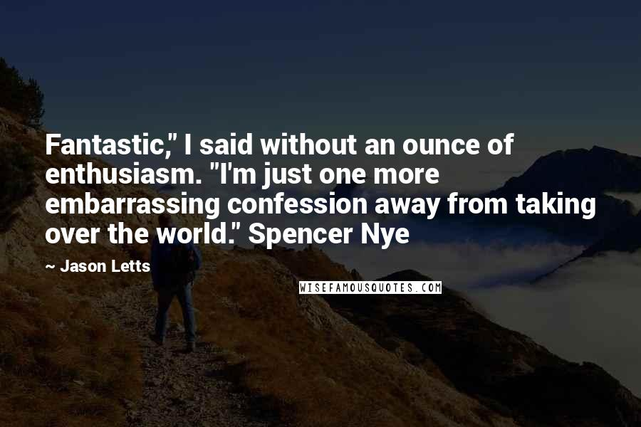 "Jason Letts quotes: Fantastic,"" I said without an ounce of enthusiasm. ""I'm just one more embarrassing confession away from taking over the world."" Spencer Nye"
