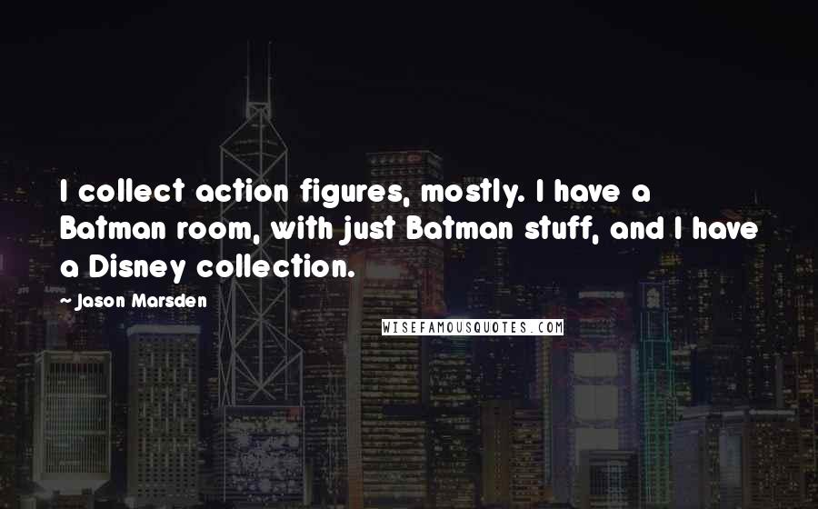 Jason Marsden quotes: I collect action figures, mostly. I have a Batman room, with just Batman stuff, and I have a Disney collection.