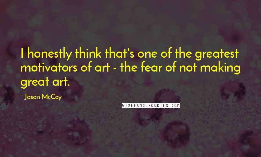 Jason McCoy quotes: I honestly think that's one of the greatest motivators of art - the fear of not making great art.