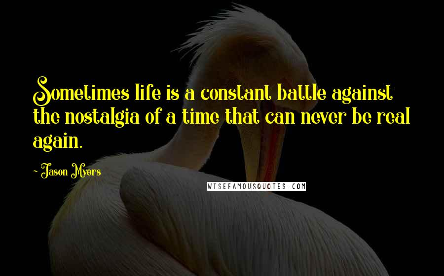 Jason Myers quotes: Sometimes life is a constant battle against the nostalgia of a time that can never be real again.