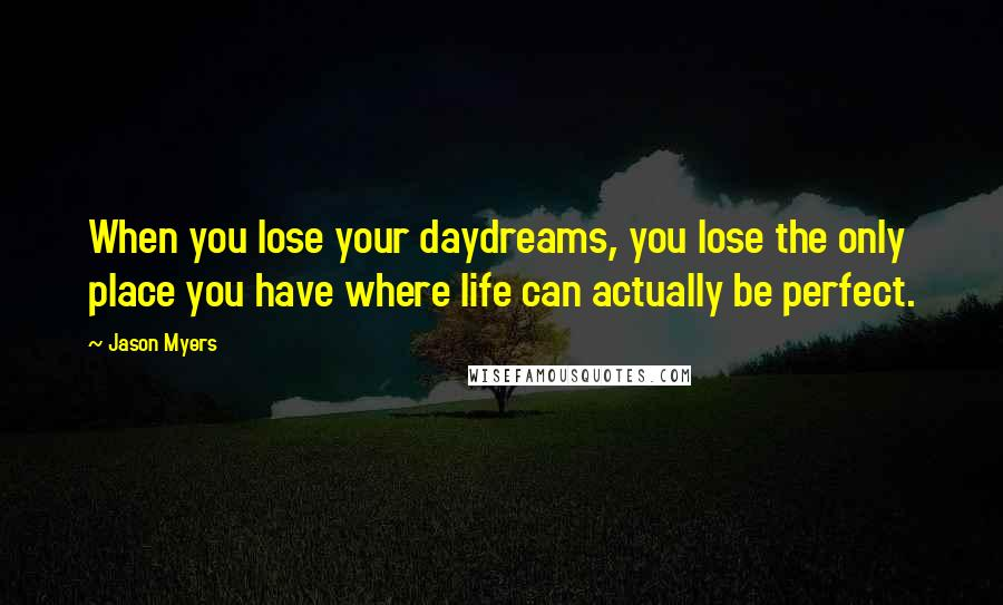 Jason Myers quotes: When you lose your daydreams, you lose the only place you have where life can actually be perfect.