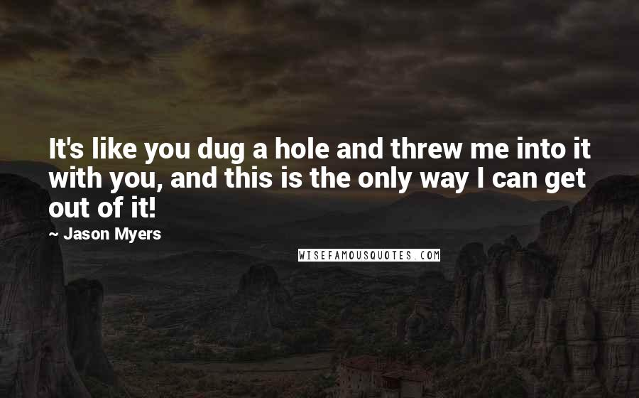Jason Myers quotes: It's like you dug a hole and threw me into it with you, and this is the only way I can get out of it!