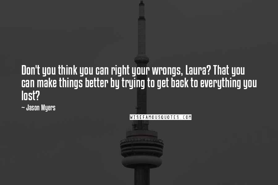 Jason Myers quotes: Don't you think you can right your wrongs, Laura? That you can make things better by trying to get back to everything you lost?