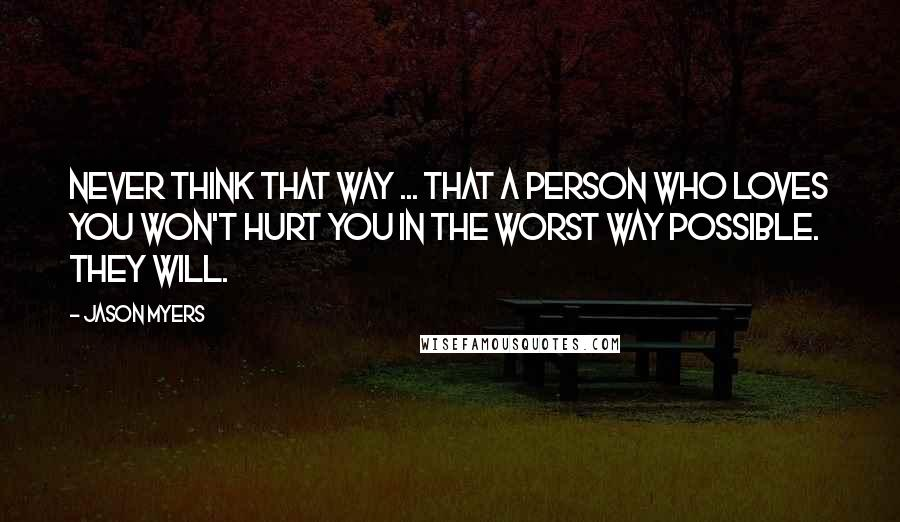 Jason Myers quotes: Never think that way ... that a person who loves you won't hurt you in the worst way possible. They will.