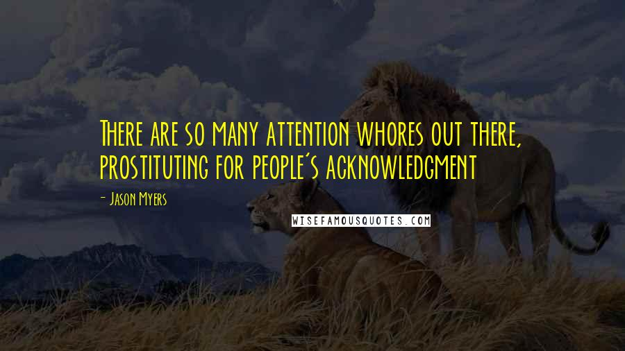 Jason Myers quotes: There are so many attention whores out there, prostituting for people's acknowledgment