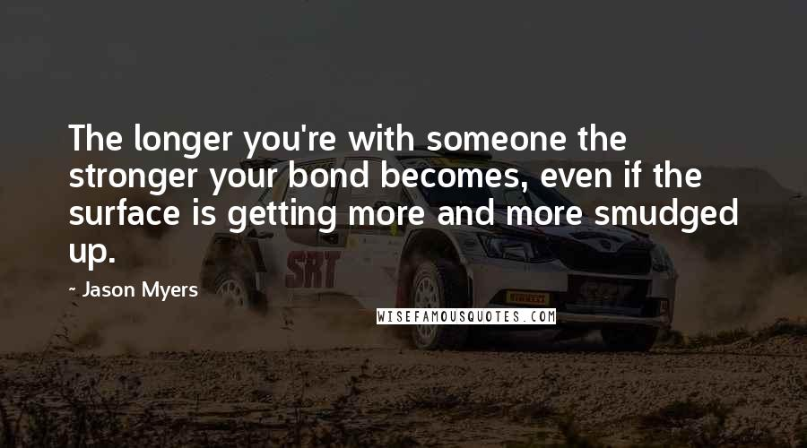 Jason Myers quotes: The longer you're with someone the stronger your bond becomes, even if the surface is getting more and more smudged up.