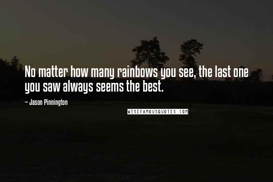 Jason Pinnington quotes: No matter how many rainbows you see, the last one you saw always seems the best.