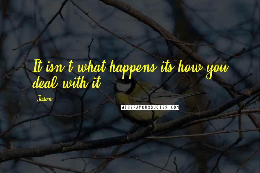 Jason quotes: It isn't what happens its how you deal with it.